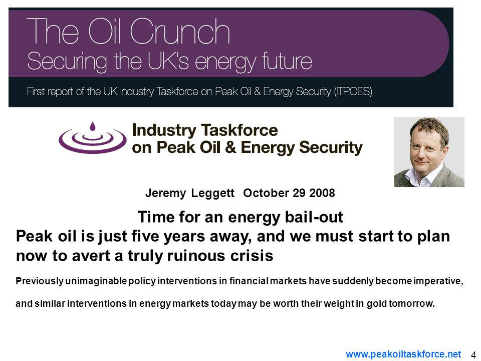 4 Jeremy Leggett October 29 2008 Time for an energy bail-out Peak oil is just five years away, and we must start to plan now to avert a truly ruinous crisis Previously unimaginable policy interventions in financial markets have suddenly become imperative, and similar interventions in energy markets today may be worth their weight in gold tomorrow.