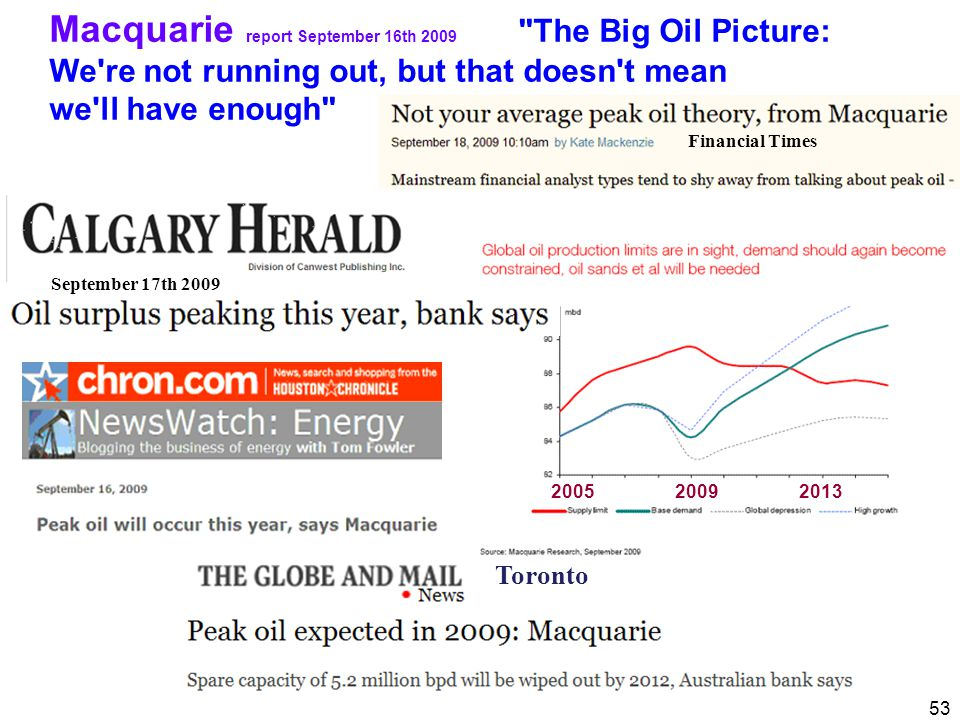 53 Macquarie report September 16th 2009 The Big Oil Picture: We re not running out, but that doesn t mean we ll have enough September 17th 2009 2005 2009 2013 Toronto Financial Times