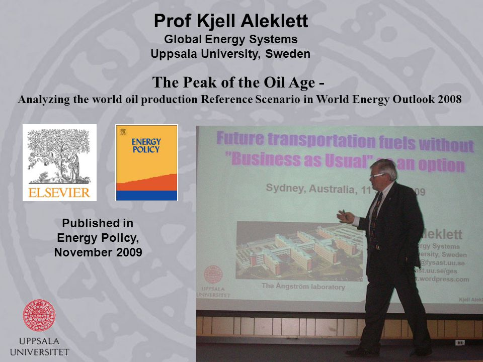 9 Prof Kjell Aleklett Global Energy Systems Uppsala University, Sweden Published in Energy Policy, November 2009 The Peak of the Oil Age - Analyzing the world oil production Reference Scenario in World Energy Outlook 2008