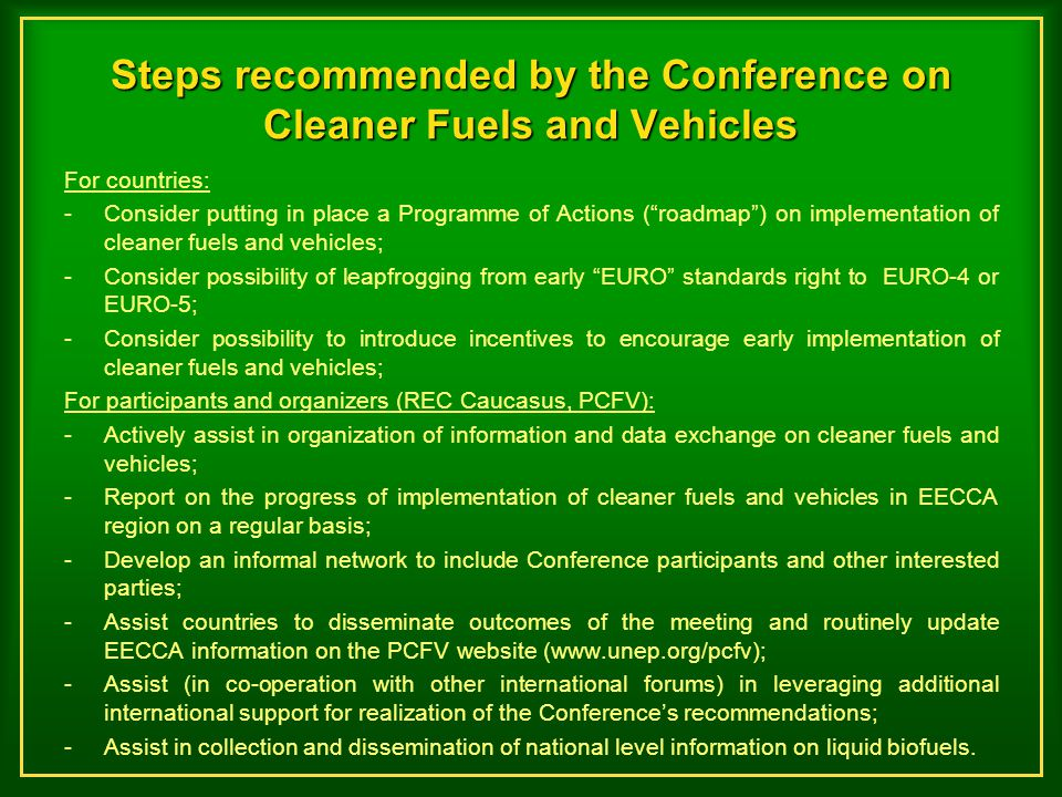 Steps recommended by the Conference on Cleaner Fuels and Vehicles For countries: -Consider putting in place a Programme of Actions ( roadmap ) on implementation of cleaner fuels and vehicles; -Consider possibility of leapfrogging from early EURO standards right to EURO-4 or EURO-5; -Consider possibility to introduce incentives to encourage early implementation of cleaner fuels and vehicles; For participants and organizers (REC Caucasus, PCFV): - Actively assist in organization of information and data exchange on cleaner fuels and vehicles; -Report on the progress of implementation of cleaner fuels and vehicles in EECCA region on a regular basis; -Develop an informal network to include Conference participants and other interested parties; -Assist countries to disseminate outcomes of the meeting and routinely update EECCA information on the PCFV website (www.unep.org/pcfv); -Assist (in co-operation with other international forums) in leveraging additional international support for realization of the Conference's recommendations; -Assist in collection and dissemination of national level information on liquid biofuels.