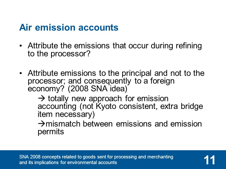 SNA 2008 concepts related to goods sent for processing and merchanting and its implications for environmental accounts 11 Air emission accounts Attribute the emissions that occur during refining to the processor.