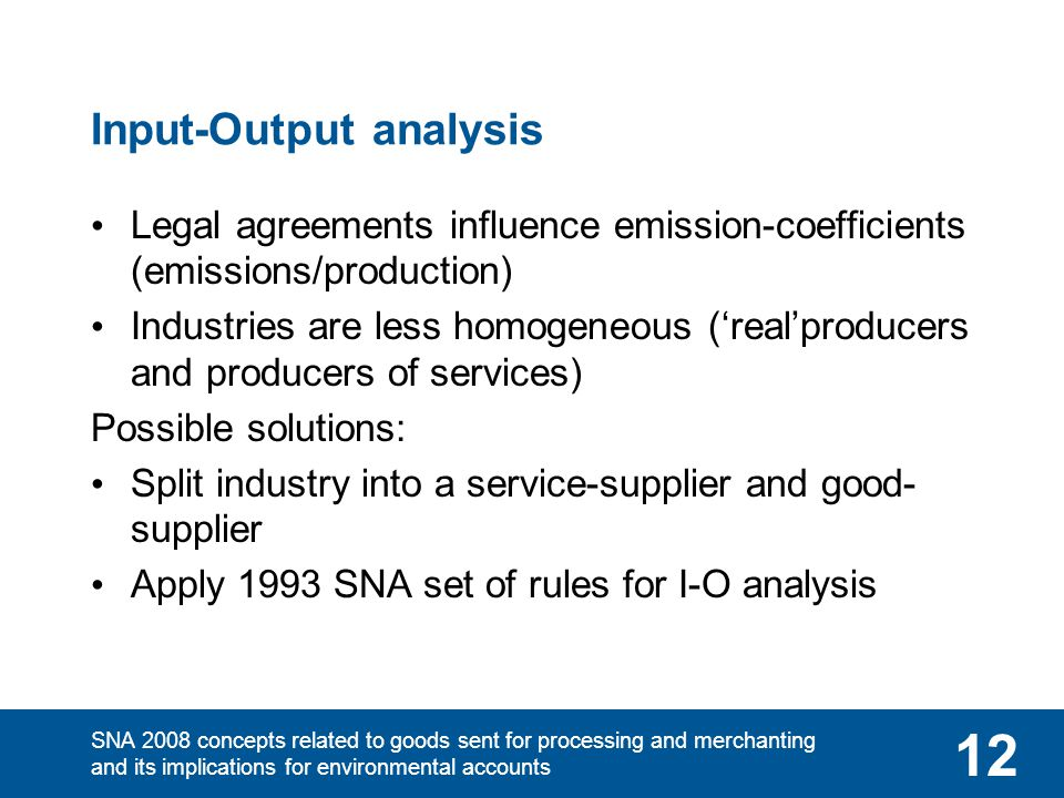 SNA 2008 concepts related to goods sent for processing and merchanting and its implications for environmental accounts 12 Input-Output analysis Legal agreements influence emission-coefficients (emissions/production) Industries are less homogeneous ('real'producers and producers of services) Possible solutions: Split industry into a service-supplier and good- supplier Apply 1993 SNA set of rules for I-O analysis
