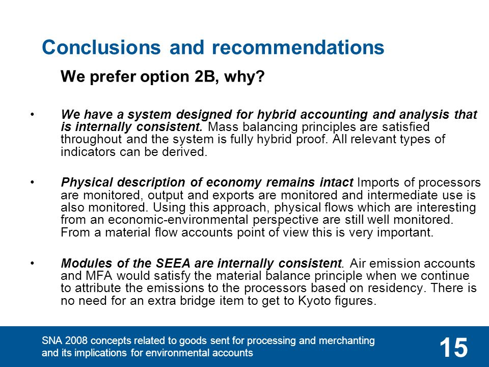 SNA 2008 concepts related to goods sent for processing and merchanting and its implications for environmental accounts 15 Conclusions and recommendations We prefer option 2B, why.
