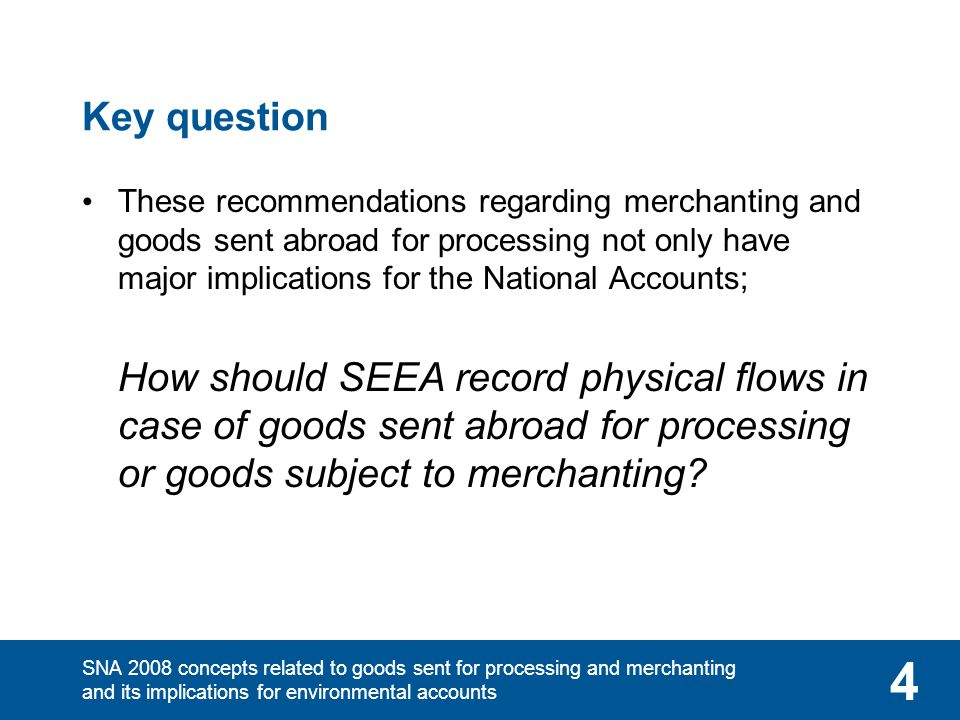 SNA 2008 concepts related to goods sent for processing and merchanting and its implications for environmental accounts 4 Key question These recommenda