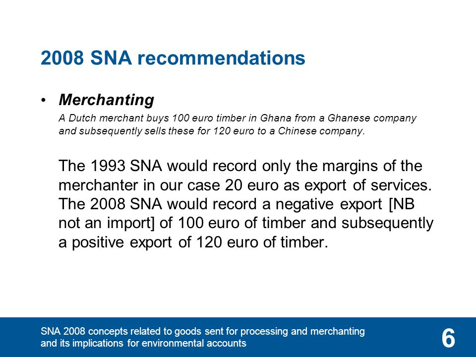 SNA 2008 concepts related to goods sent for processing and merchanting and its implications for environmental accounts 6 2008 SNA recommendations Merc