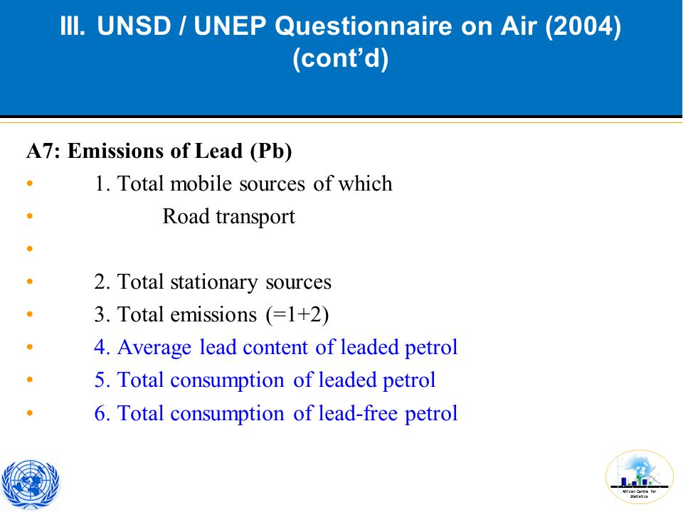 African Centre for Statistics III. UNSD / UNEP Questionnaire on Air (2004) (cont'd) A7: Emissions of Lead (Pb) 1. Total mobile sources of which Road t