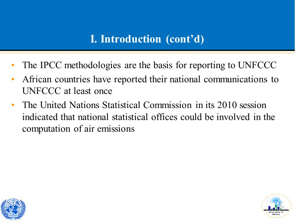 African Centre for Statistics I. Introduction (cont'd) The IPCC methodologies are the basis for reporting to UNFCCC African countries have reported th