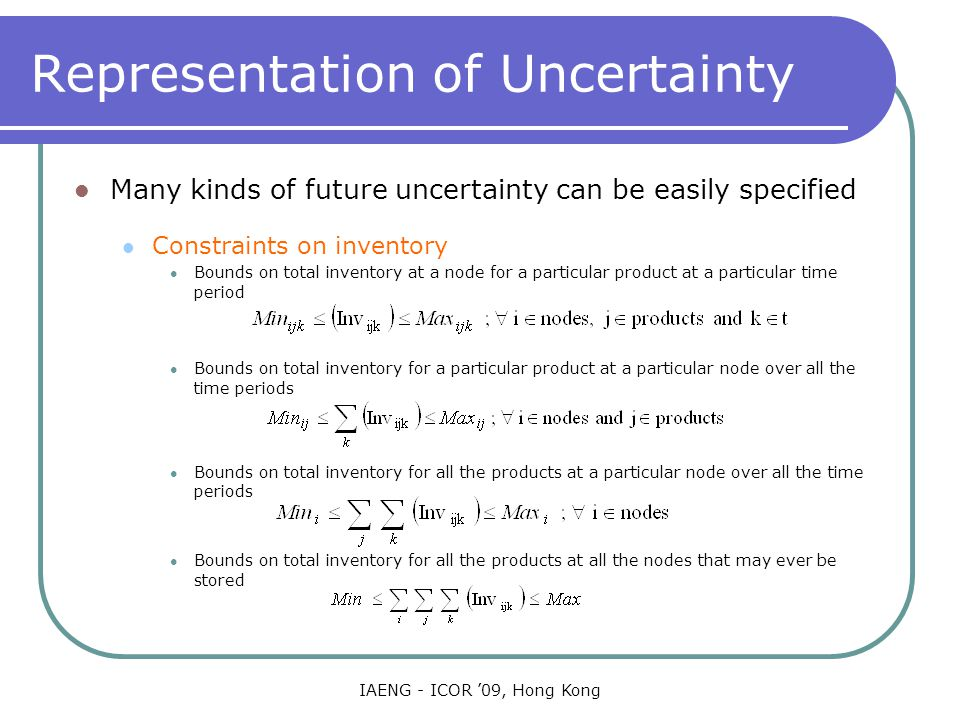 IAENG - ICOR '09, Hong Kong Representation of Uncertainty Many kinds of future uncertainty can be easily specified Constraints on inventory Bounds on total inventory at a node for a particular product at a particular time period Bounds on total inventory for a particular product at a particular node over all the time periods Bounds on total inventory for all the products at a particular node over all the time periods Bounds on total inventory for all the products at all the nodes that may ever be stored