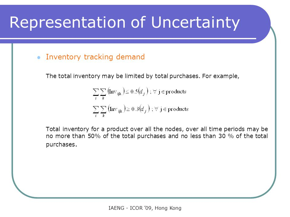 IAENG - ICOR '09, Hong Kong Representation of Uncertainty Inventory tracking demand The total inventory may be limited by total purchases.