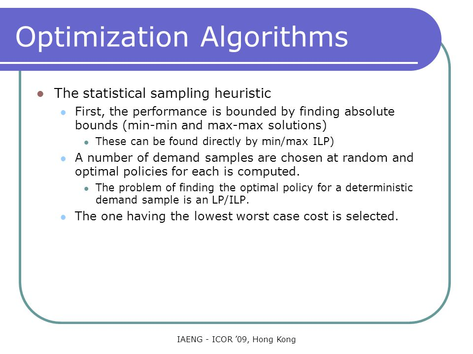 IAENG - ICOR '09, Hong Kong Optimization Algorithms The statistical sampling heuristic First, the performance is bounded by finding absolute bounds (min-min and max-max solutions) These can be found directly by min/max ILP) A number of demand samples are chosen at random and optimal policies for each is computed.