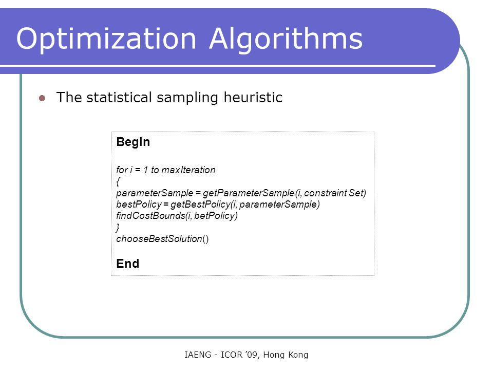 IAENG - ICOR '09, Hong Kong Optimization Algorithms The statistical sampling heuristic Begin for i = 1 to maxIteration { parameterSample = getParameterSample(i, constraint Set) bestPolicy = getBestPolicy(i, parameterSample) findCostBounds(i, betPolicy) } chooseBestSolution() End