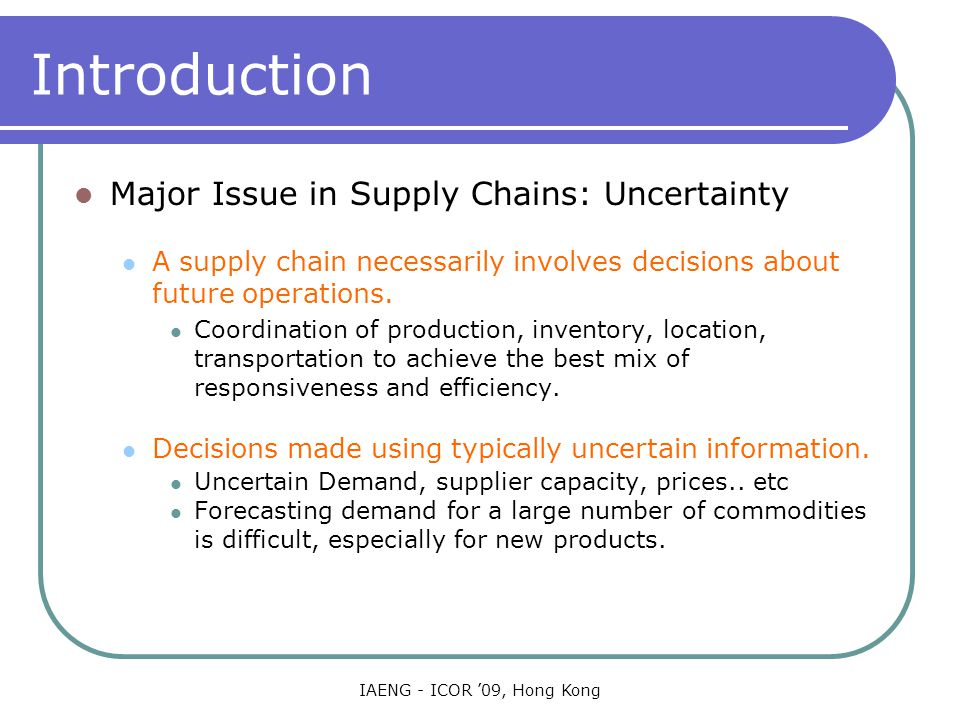 IAENG - ICOR '09, Hong Kong Representation of Uncertainty Inventory tracking each other Similarly sums, differences, and weighted sums of demands, supplies, inventory variables, etc, indexed by commodity, time and location can all be intermixed to create various types of constraints on future behavior.