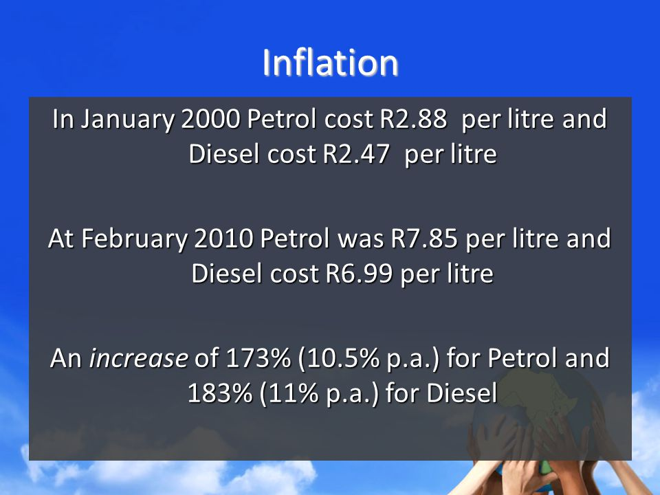Inflation In January 2000 Petrol cost R2.88 per litre and Diesel cost R2.47 per litre At February 2010 Petrol was R7.85 per litre and Diesel cost R6.99 per litre An increase of 173% (10.5% p.a.) for Petrol and 183% (11% p.a.) for Diesel