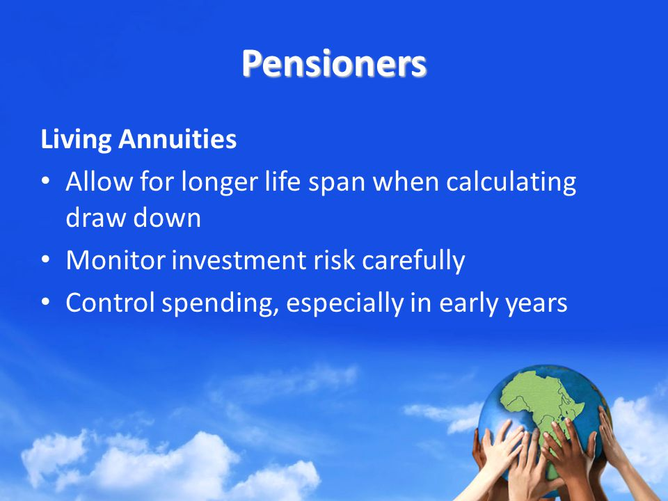 Pensioners Living Annuities Allow for longer life span when calculating draw down Monitor investment risk carefully Control spending, especially in early years