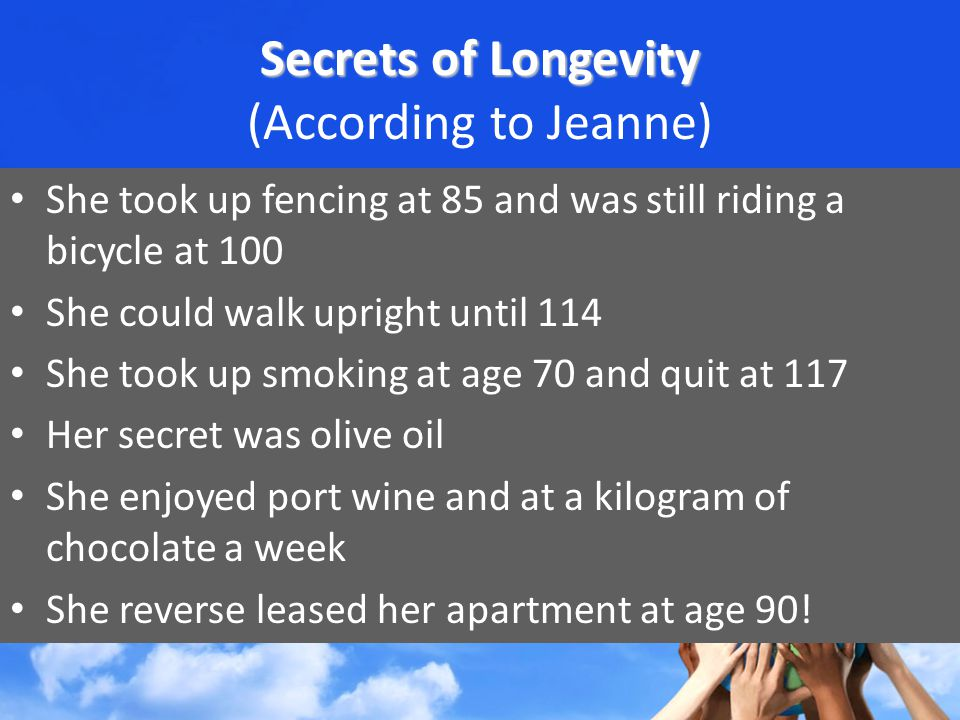 Secrets of Longevity Secrets of Longevity (According to Jeanne) She took up fencing at 85 and was still riding a bicycle at 100 She could walk upright until 114 She took up smoking at age 70 and quit at 117 Her secret was olive oil She enjoyed port wine and at a kilogram of chocolate a week She reverse leased her apartment at age 90!