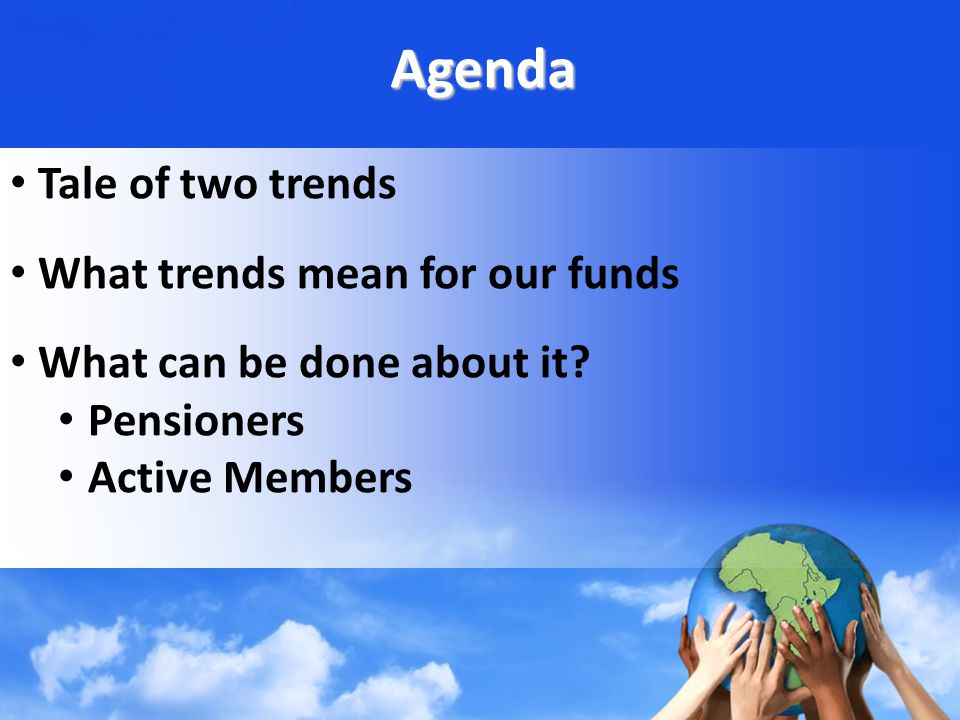 Agenda Tale of two trends What trends mean for our funds What can be done about it.