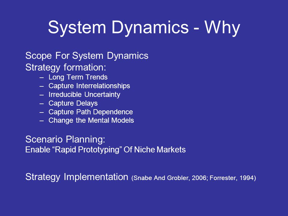 System Dynamics - Why Scope For System Dynamics Strategy formation: –Long Term Trends –Capture Interrelationships –Irreducible Uncertainty –Capture Delays –Capture Path Dependence –Change the Mental Models Scenario Planning: Enable Rapid Prototyping Of Niche Markets Strategy Implementation (Snabe And Grobler, 2006; Forrester, 1994)