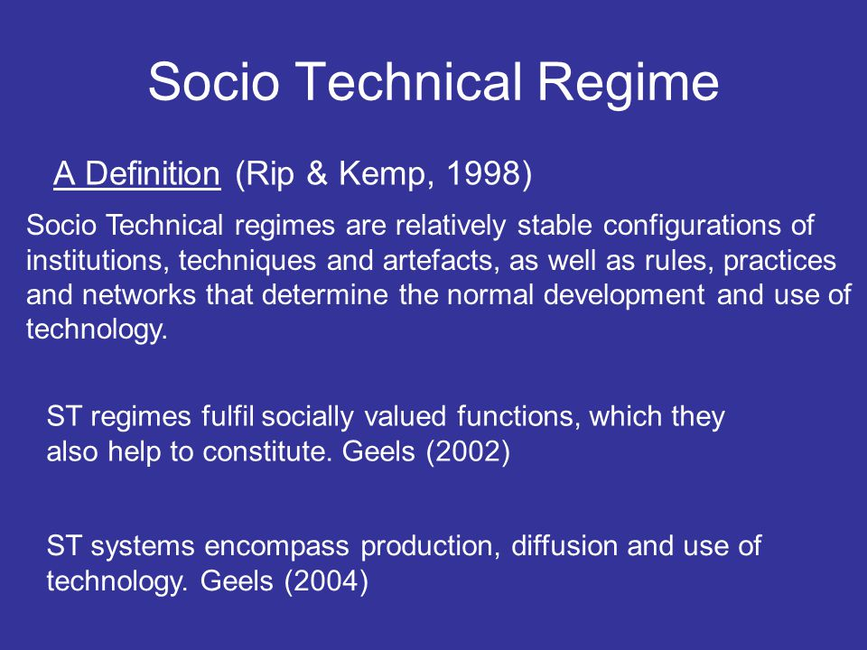 Socio Technical Regime A Definition (Rip & Kemp, 1998) Socio Technical regimes are relatively stable configurations of institutions, techniques and artefacts, as well as rules, practices and networks that determine the normal development and use of technology.