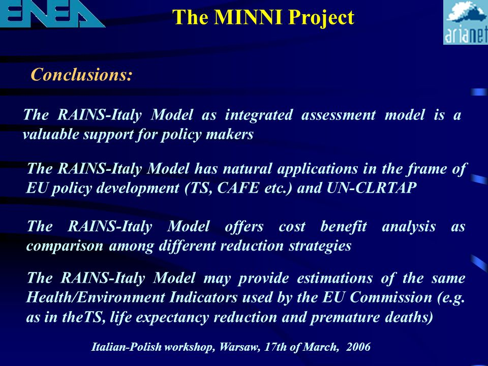 The MINNI Project Conclusions: The RAINS-Italy Model as integrated assessment model is a valuable support for policy makers The RAINS-Italy Model has natural applications in the frame of EU policy development (TS, CAFE etc.) and UN-CLRTAP The RAINS-Italy Model offers cost benefit analysis as comparison among different reduction strategies The RAINS-Italy Model may provide estimations of the same Health/Environment Indicators used by the EU Commission (e.g.