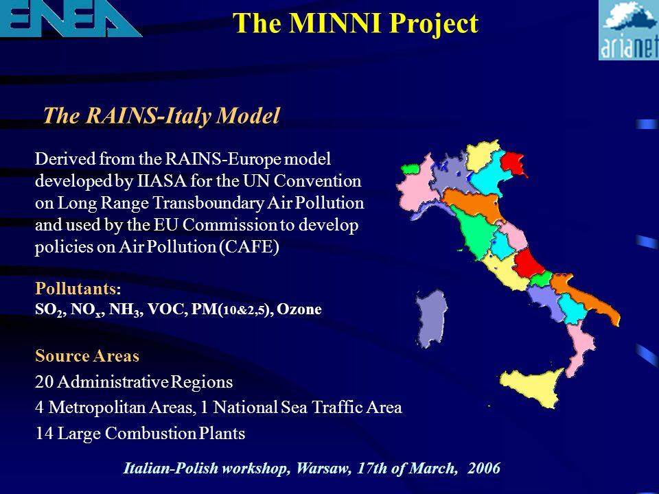 Derived from the RAINS-Europe model developed by IIASA for the UN Convention on Long Range Transboundary Air Pollution and used by the EU Commission to develop policies on Air Pollution (CAFE) 20 Administrative Regions 4 Metropolitan Areas, 1 National Sea Traffic Area 14 Large Combustion Plants The MINNI Project The RAINS-Italy Model Pollutants : SO 2, NO x, NH 3, VOC, PM( 10&2,5 ), Ozone Source Areas Italian-Polish workshop, Warsaw, 17th of March, 2006