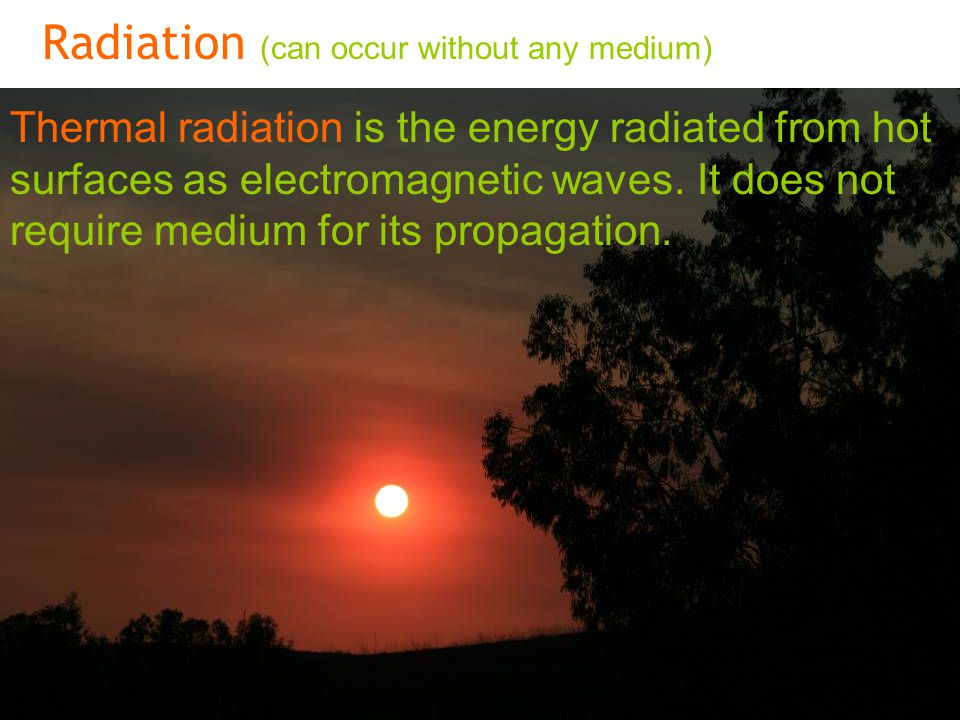 Miyav Radiation (can occur without any medium) Thermal radiation is the energy radiated from hot surfaces as electromagnetic waves.