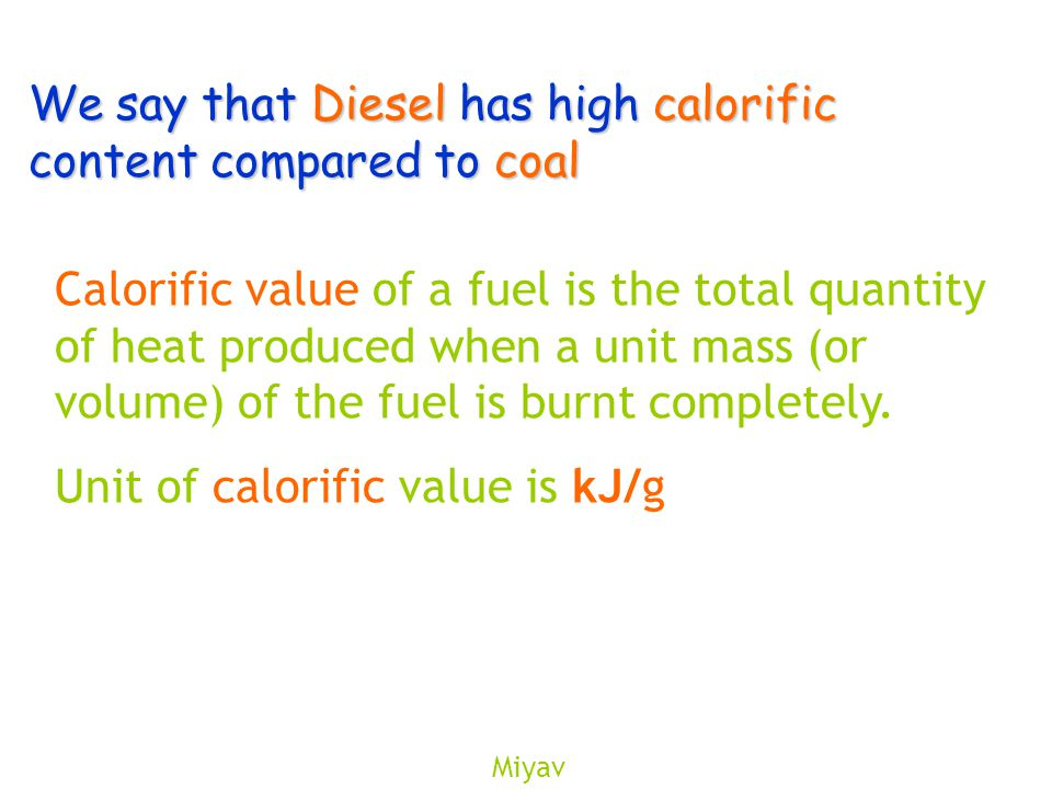 Miyav We say that Diesel has high calorific content compared to coal Calorific value of a fuel is the total quantity of heat produced when a unit mass (or volume) of the fuel is burnt completely.