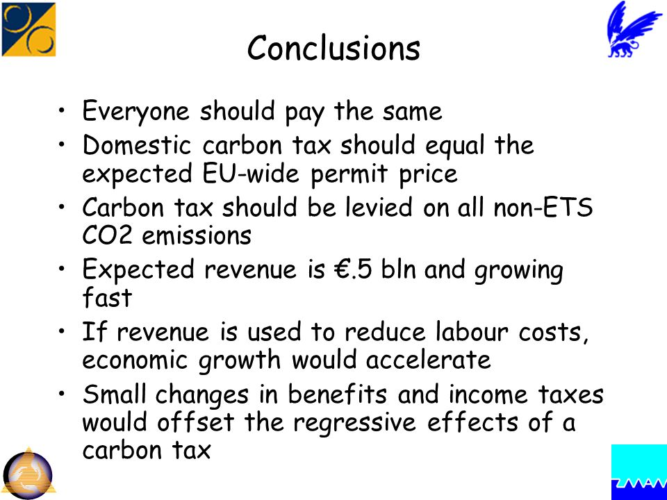 Conclusions Everyone should pay the same Domestic carbon tax should equal the expected EU-wide permit price Carbon tax should be levied on all non-ETS CO2 emissions Expected revenue is €.5 bln and growing fast If revenue is used to reduce labour costs, economic growth would accelerate Small changes in benefits and income taxes would offset the regressive effects of a carbon tax