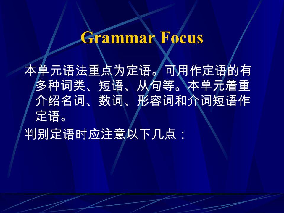 Grammar Focus 本单元语法重点为定语。可用作定语的有 多种词类、短语、从句等。本单元着重 介绍名词、数词、形容词和介词短语作 定语。 判别定语时应注意以下几点: