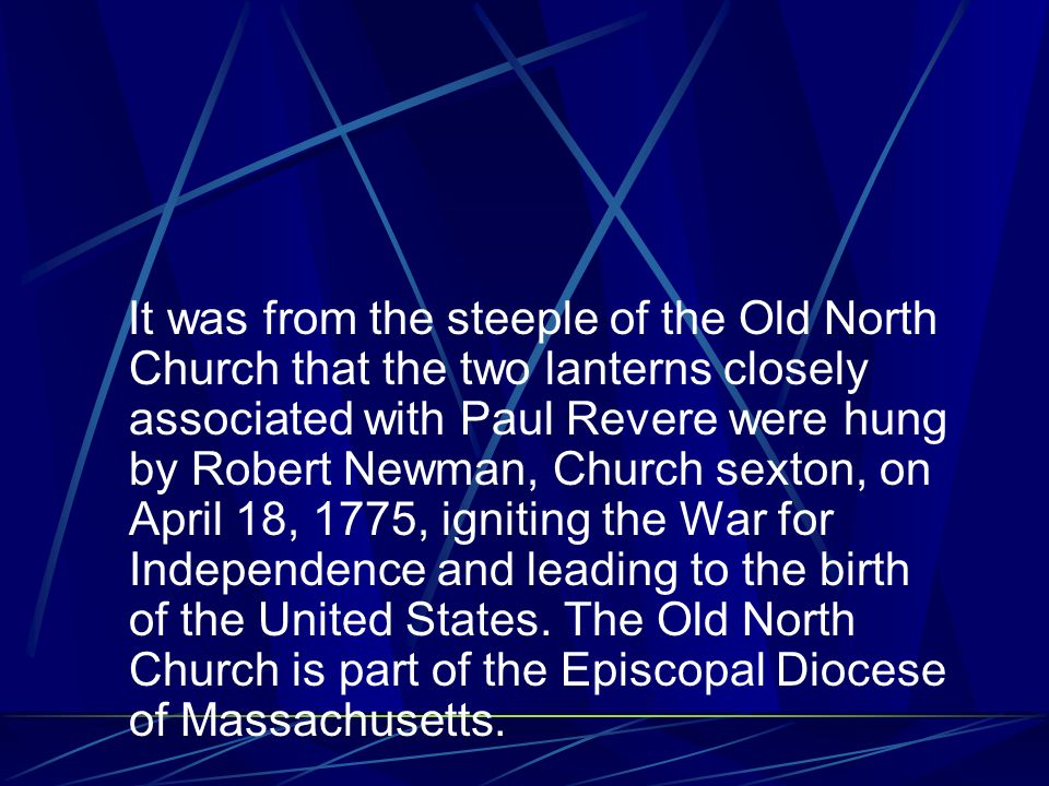 It was from the steeple of the Old North Church that the two lanterns closely associated with Paul Revere were hung by Robert Newman, Church sexton, on April 18, 1775, igniting the War for Independence and leading to the birth of the United States.