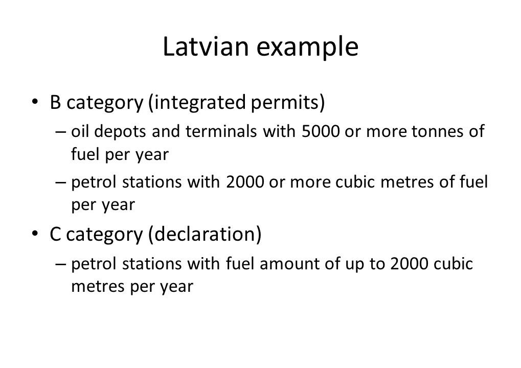 Latvian example B category (integrated permits) – oil depots and terminals with 5000 or more tonnes of fuel per year – petrol stations with 2000 or more cubic metres of fuel per year C category (declaration) – petrol stations with fuel amount of up to 2000 cubic metres per year