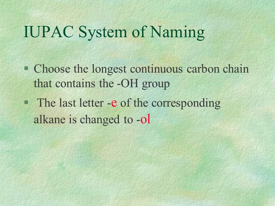 IUPAC System of Naming §Choose the longest continuous carbon chain that contains the -OH group § The last letter - e of the corresponding alkane is changed to - ol