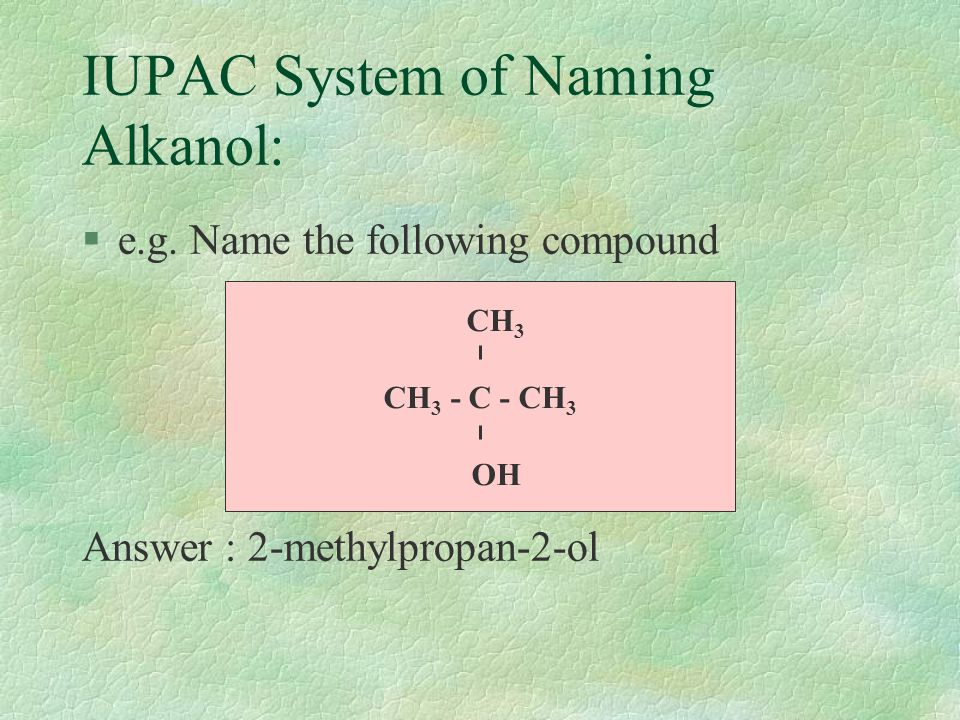 IUPAC System of Naming Alkanol: §Examples CH 3 OHmethanol CH 3 CH 2 OHethanol CH 3 CH 2 CH 2 OHpropan-1-ol CH 3 CHCH 3 propan-2-ol OH CH 3 CH 2 CH 2 CH 2 OH butan-1-ol