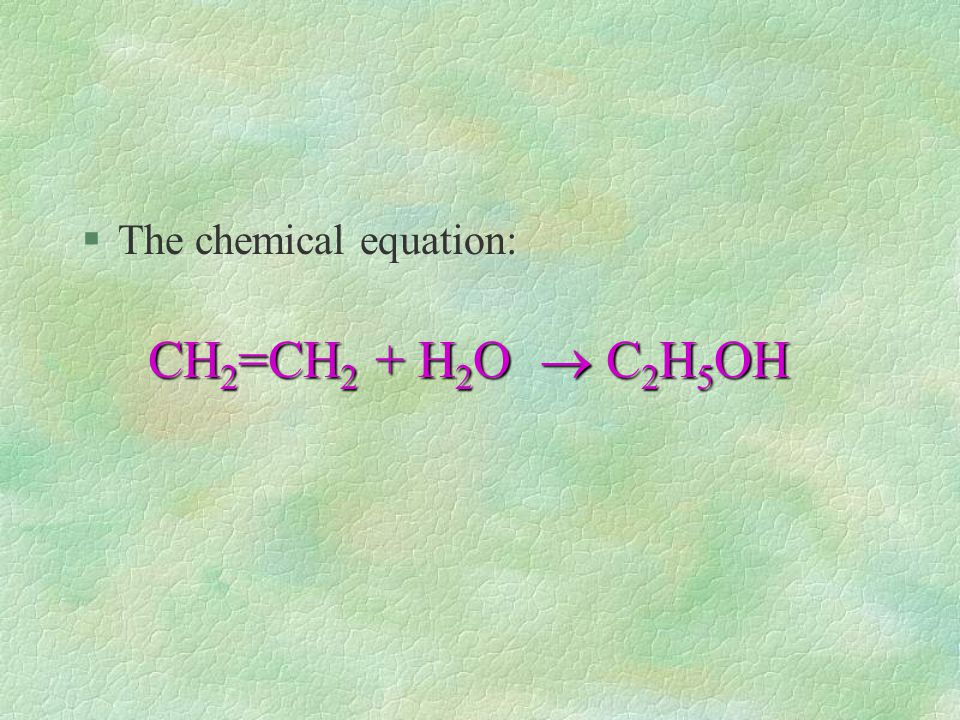 §The chemical equation: CH 2 =CH 2 + H 2 O  C 2 H 5 OH