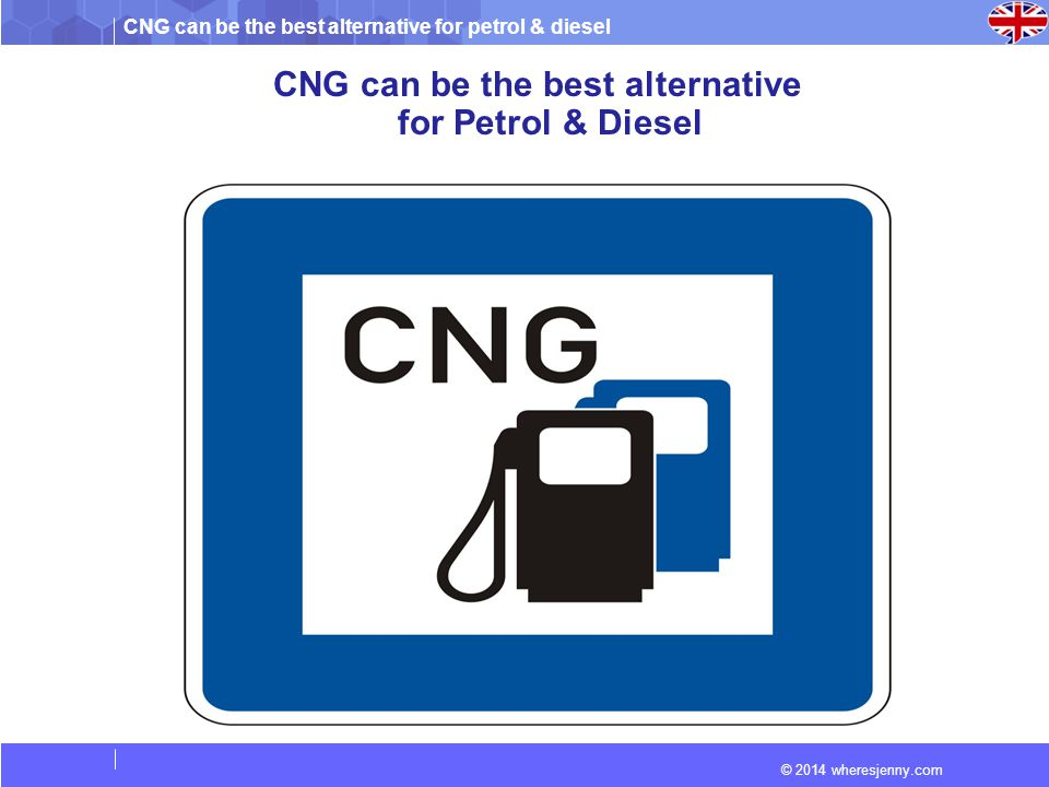 CNG can be the best alternative for petrol & diesel © 2014 wheresjenny.com CNG can be the best alternative for Petrol & Diesel