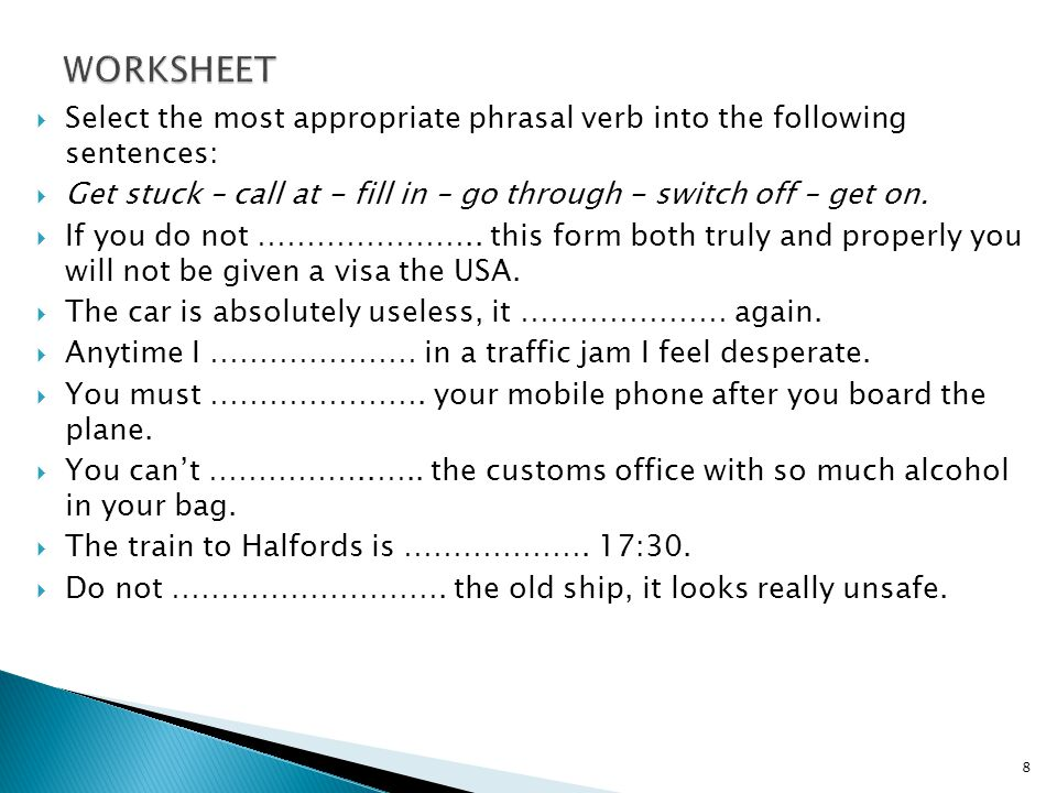  Select the most appropriate phrasal verb into the following sentences:  Get stuck – call at - fill in – go through - switch off – get on.
