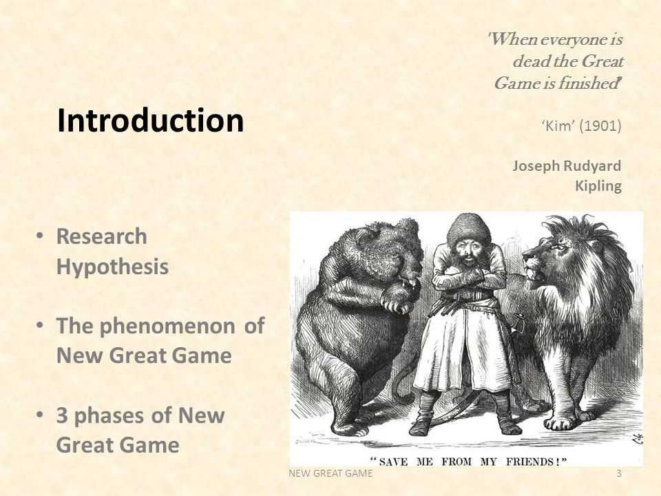 When everyone is dead the Great Game is finished ' 'Kim' (1901) Joseph Rudyard Kipling Introduction Research Hypothesis The phenomenon of New Great Game 3 phases of New Great Game NEW GREAT GAME3
