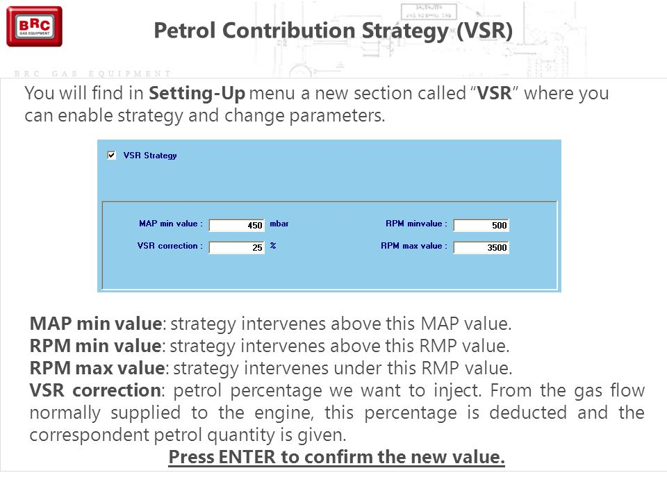 "BRC GAS EQUIPMENT You will find in Setting-Up menu a new section called ""VSR"" where you can enable strategy and change parameters. MAP min value: stra"