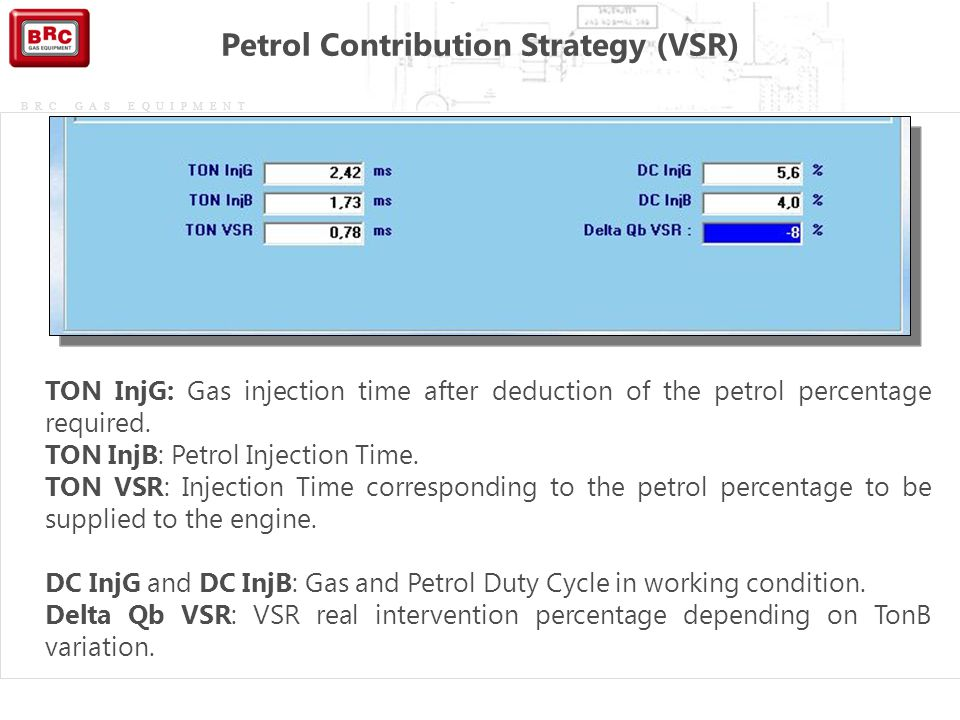 BRC GAS EQUIPMENT Petrol Contribution Strategy (VSR) TON InjG: Gas injection time after deduction of the petrol percentage required. TON InjB: Petrol