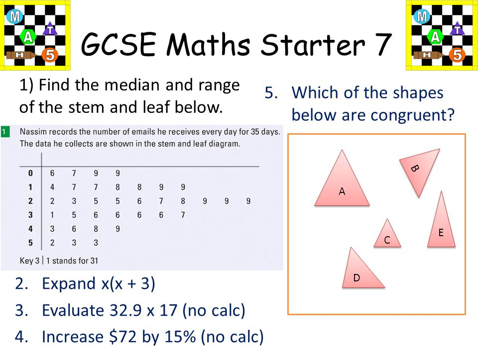 GCSE Maths Starter 7 2.Expand x(x + 3) 3.Evaluate 32.9 x 17 (no calc) 4.Increase $72 by 15% (no calc) 5.Which of the shapes below are congruent.
