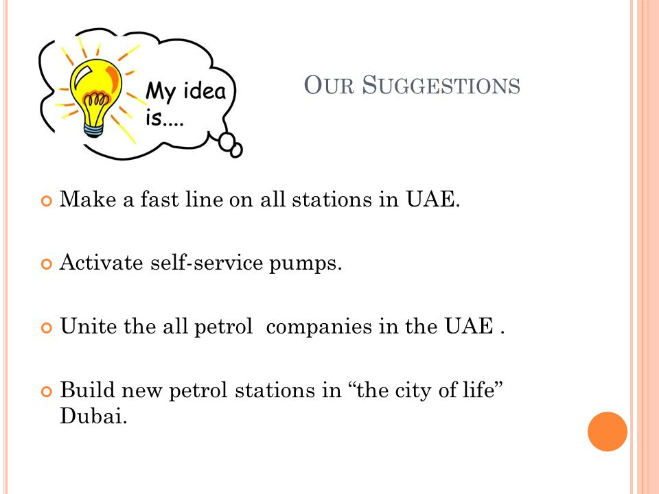 O UR S UGGESTIONS Make a fast line on all stations in UAE. Activate self-service pumps. Unite the all petrol companies in the UAE. Build new petrol st