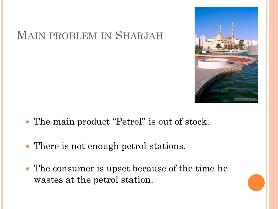 "M AIN PROBLEM IN S HARJAH The main product ""Petrol"" is out of stock. There is not enough petrol stations. The consumer is upset because of the time he"