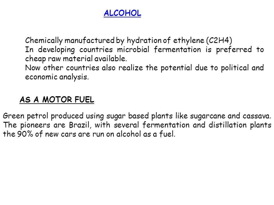 ALCOHOL Chemically manufactured by hydration of ethylene (C2H4) In developing countries microbial fermentation is preferred to cheap raw material avai