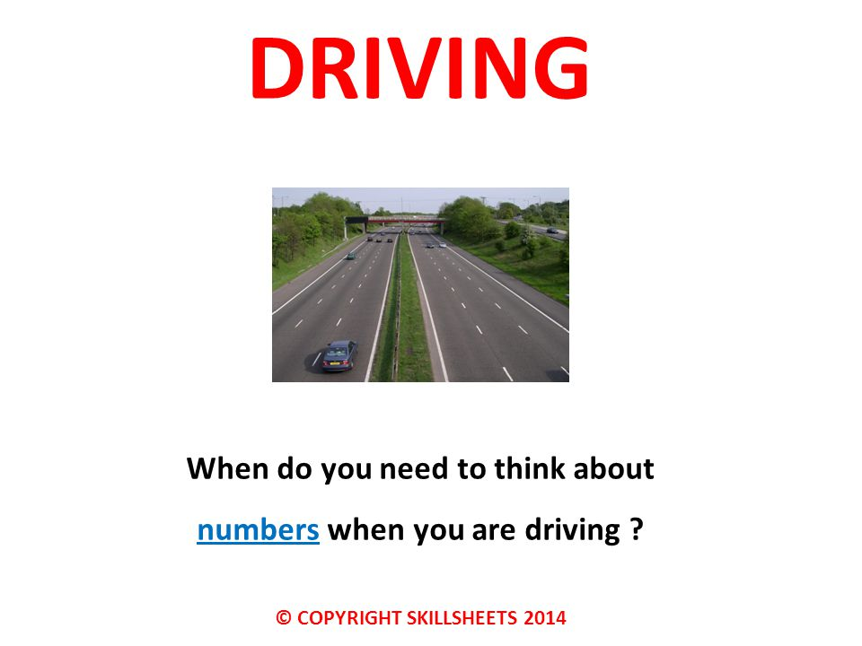 DRIVING When do you need to think about numbers when you are driving © COPYRIGHT SKILLSHEETS 2014