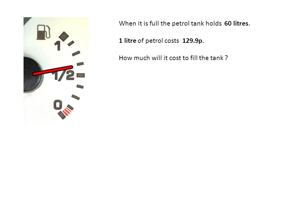 When it is full the petrol tank holds 60 litres. 1 litre of petrol costs 129.9p.