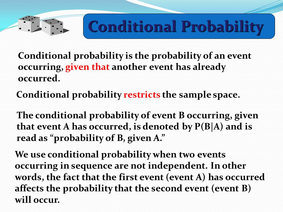 Conditional Probability Conditional probability is the probability of an event occurring, given that another event has already occurred.