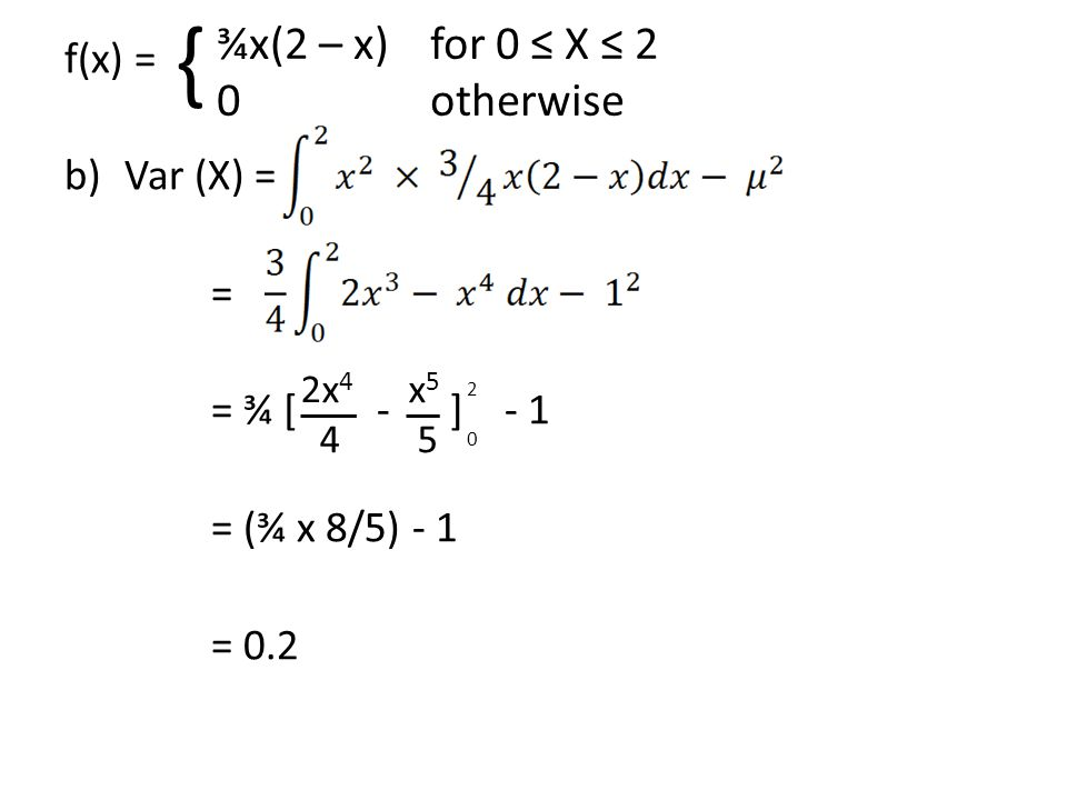 f(x) = c) P(μ – σ ≤ X ≤ μ + σ) = P(1 - √0.2 ≤ X ≤ 1 + √0.2) = = ¾ [ x 2 - ] = ¾ {[(1 + √0.2) 2 – (⅓ x (1 + √0.2) 3 )] – [(1 - √0.2) 2 – (⅓ x (1 - √0.2) 3 )]} = ¾ (1.0841 – 0.2493) = 0.626 (3dp) x 3 3 ¾x(2 – x)for 0 ≤ X ≤ 2 0 otherwise { 1 + √0.2 1 - √0.2