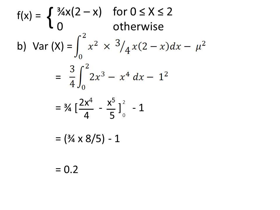f(x) = b)Var (X) = = = ¾ [ - ] - 1 = (¾ x 8/5) - 1 = 0.2 x 5 5 ¾x(2 – x)for 0 ≤ X ≤ 2 0 otherwise { 2020 2x 4 4