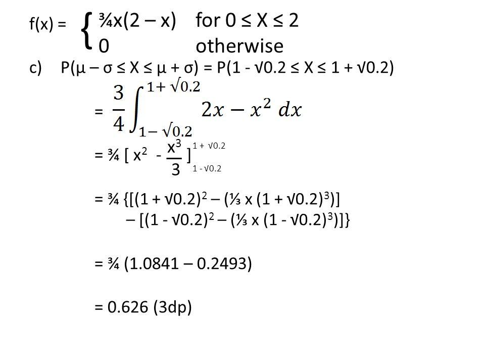 f(x) = c) P(μ – σ ≤ X ≤ μ + σ) = P(1 - √0.2 ≤ X ≤ 1 + √0.2) = = ¾ [ x 2 - ] = ¾ {[(1 + √0.2) 2 – (⅓ x (1 + √0.2) 3 )] – [(1 - √0.2) 2 – (⅓ x (1 - √0.2