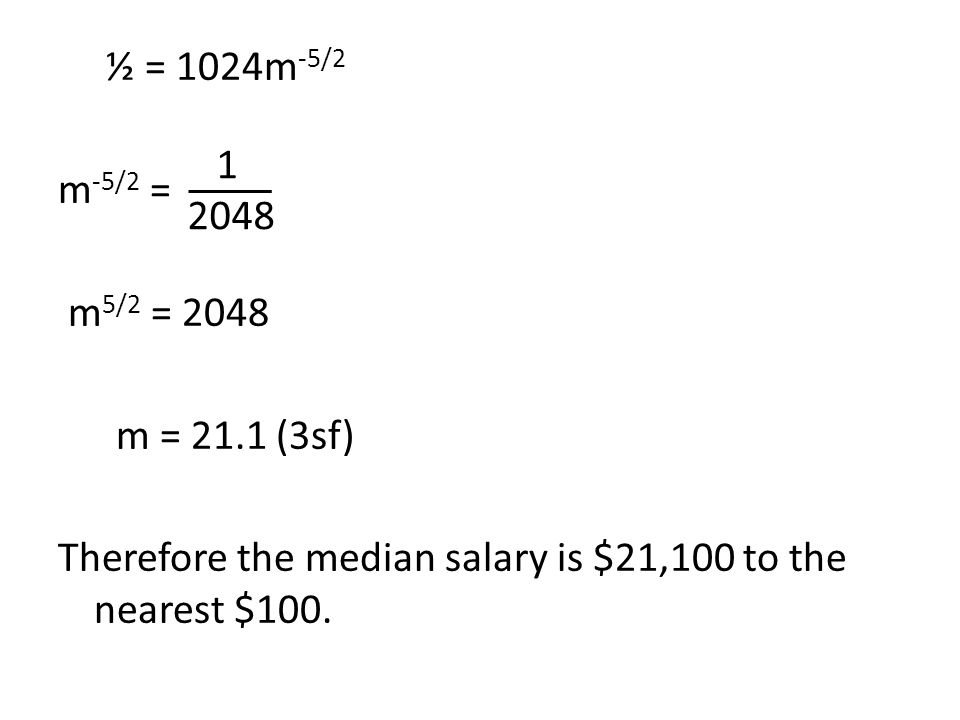 ½ = 1024m -5/2 m -5/2 = m 5/2 = 2048 m = 21.1 (3sf) Therefore the median salary is $21,100 to the nearest $100. 1 2048