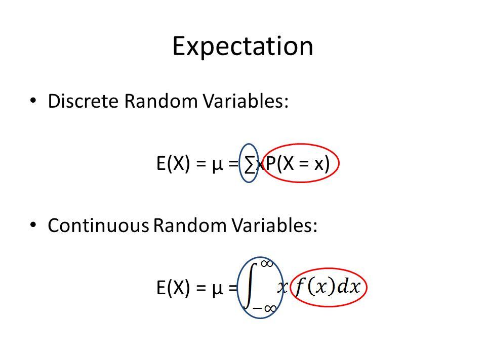 Expectation Discrete Random Variables: E(X) = μ = ∑xP(X = x) Continuous Random Variables: E(X) = μ =